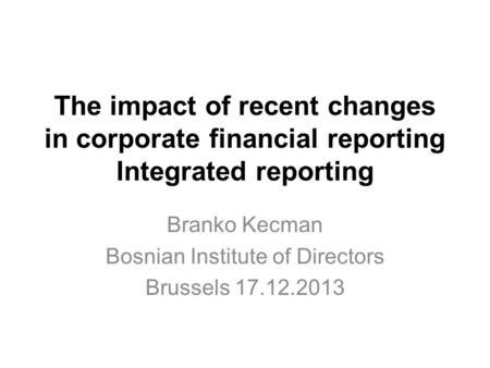 The impact of recent changes in corporate financial reporting Integrated reporting Branko Kecman Bosnian Institute of Directors Brussels 17.12.2013.