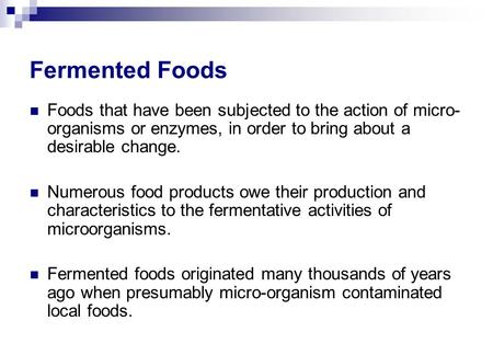 Fermented Foods Foods that have been subjected to the action of micro- organisms or enzymes, in order to bring about a desirable change. Numerous food.