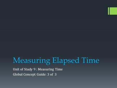 Measuring Elapsed Time Unit of Study 9 : Measuring Time Global Concept Guide: 3 of 3.