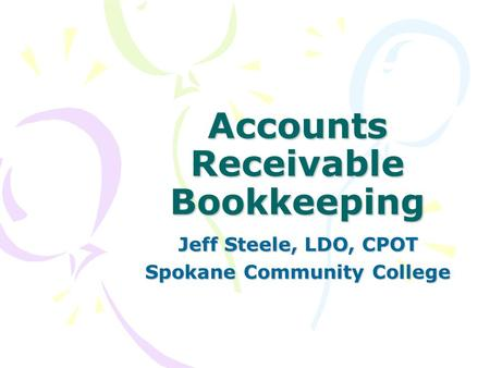 Accounts Receivable Bookkeeping Jeff Steele, LDO, CPOT Spokane Community College.