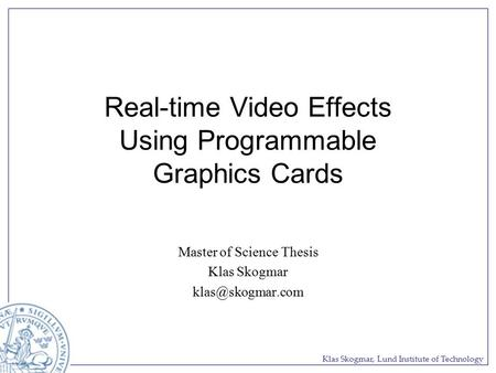 Klas Skogmar, Lund Institute of Technology Real-time Video Effects Using Programmable Graphics Cards Master of Science Thesis Klas Skogmar