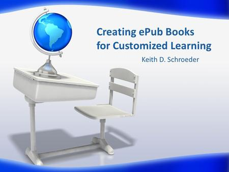 Creating ePub Books for Customized Learning Keith D. Schroeder.