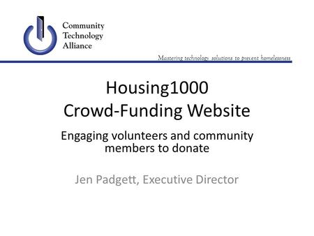 Mastering technology solutions to prevent homelessness Housing1000 Crowd-Funding Website Engaging volunteers and community members to donate Jen Padgett,