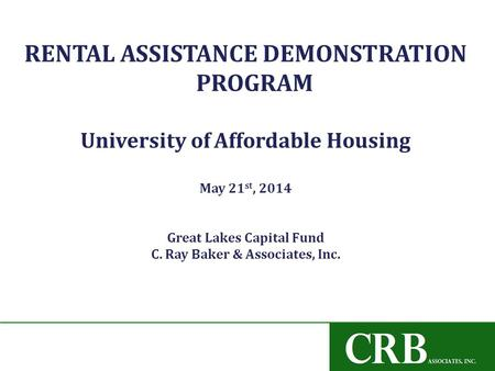 RENTAL ASSISTANCE DEMONSTRATION PROGRAM University of Affordable Housing May 21 st, 2014 Great Lakes Capital Fund C. Ray Baker & Associates, Inc.