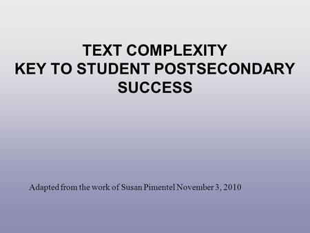 TEXT COMPLEXITY KEY TO STUDENT POSTSECONDARY SUCCESS Adapted from the work of Susan Pimentel November 3, 2010.