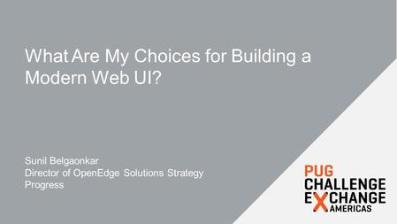 What Are My Choices for Building a Modern Web UI? Sunil Belgaonkar Director of OpenEdge Solutions Strategy Progress.