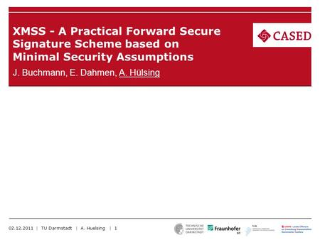 XMSS - A Practical Forward Secure Signature Scheme based on Minimal Security Assumptions J. Buchmann, E. Dahmen, A. Hülsing 02.12.2011 | TU Darmstadt |