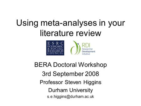 Using meta-analyses in your <strong>literature</strong> <strong>review</strong> BERA Doctoral Workshop 3rd September 2008 Professor Steven Higgins Durham University