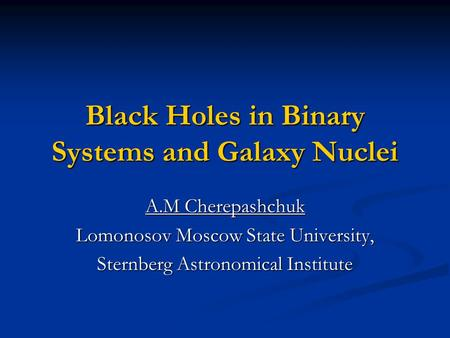 Black Holes in Binary Systems and Galaxy Nuclei A.M Cherepashchuk Lomonosov Moscow State University, Sternberg Astronomical Institute.