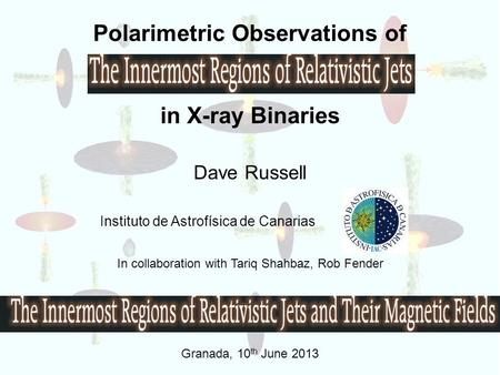 Polarimetric Observations of in X-ray Binaries Dave Russell Instituto de Astrofísica de Canarias In collaboration with Tariq Shahbaz, Rob Fender Granada,