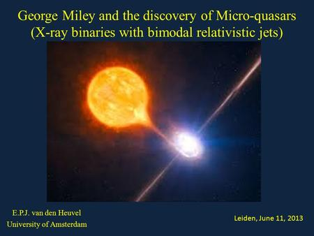 E.P.J. van den Heuvel University of Amsterdam George Miley and the discovery of Micro-quasars (X-ray binaries with bimodal relativistic jets) Leiden, June.