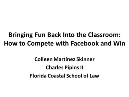 Bringing Fun Back Into the Classroom: How to Compete with Facebook and Win Colleen Martinez Skinner Charles Pipins II Florida Coastal School of Law.