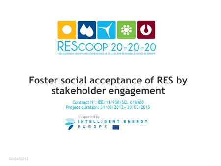Foster social acceptance of RES by stakeholder engagement Contract N°: IEE/11/930/SI2. 616380 Project duration: 31/03/2012 – 30/03/2015 30/04/2012.