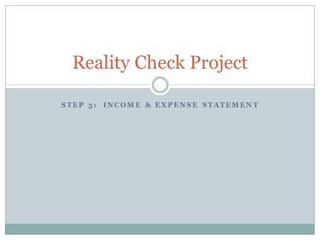 STEP 5: INCOME & EXPENSE STATEMENT Reality Check Project.