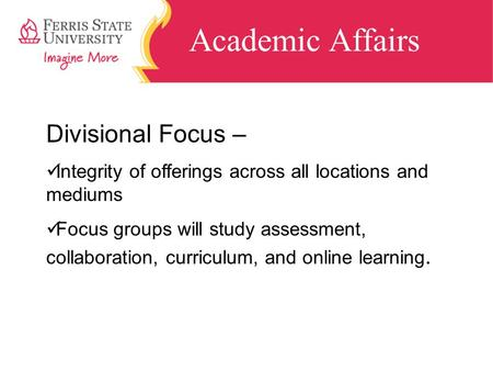 Academic Affairs Divisional Focus – Integrity of offerings across all locations and mediums Focus groups will study assessment, collaboration, curriculum,