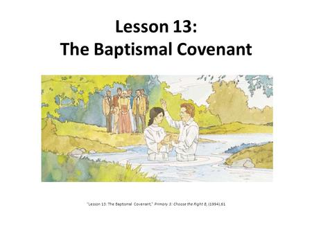 "Lesson 13: The Baptismal Covenant ""Lesson 13: The Baptismal Covenant,"" Primary 3: Choose the Right B, (1994),61."