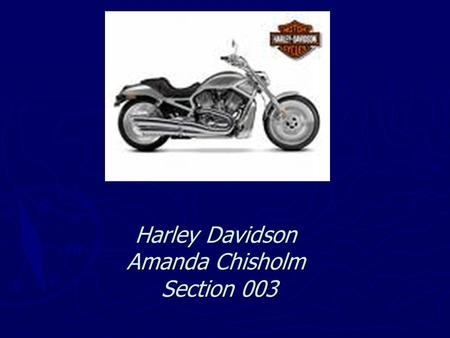 Harley Davidson Amanda Chisholm Section 003. Executive Summary I believe that the Harley Davidson Company is moving in the right direction. The popularity.