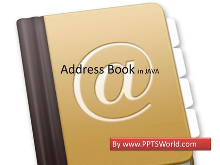 Address Book in JAVA By www.PPTSWorld.com. What is Address Book Address Book is book or database used for storing entries called contacts Each contact.