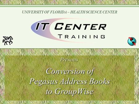 Conversion of Pegasus Address Books to GroupWise Presents UNIVERSITY OF FLORIDA ~ HEALTH SCIENCE CENTER.
