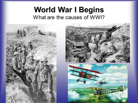World War I Begins World War I Begins What are the causes of WWI?