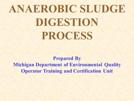 ANAEROBIC SLUDGE DIGESTION PROCESS Prepared By Michigan Department of Environmental Quality Operator Training and Certification Unit.