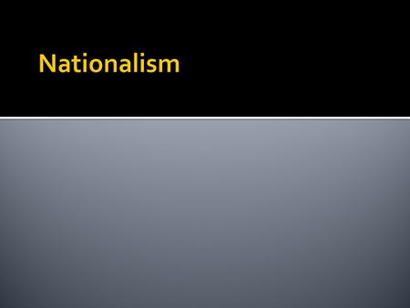  Nationalism – belief that people should be loyal to nation not king  share a cmmn culture & history  Can identify better with own gov't  People.