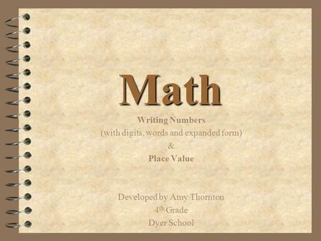 Math Writing Numbers (with digits, words and expanded form) & Place Value Developed by Amy Thornton 4 th Grade Dyer School.