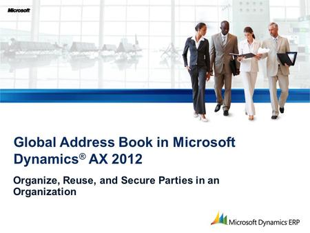 Organize, Reuse, and Secure Parties in an Organization Global Address Book in Microsoft Dynamics ® AX 2012.