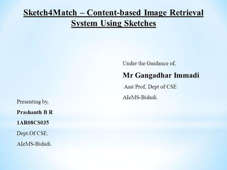 Presenting by, Prashanth B R 1AR08CS035 Dept.Of CSE. AIeMS-Bidadi. Sketch4Match – Content-based Image Retrieval System Using Sketches Under the Guidance.