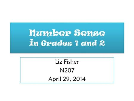 Number Sense i n Grades 1 and 2 Liz Fisher N207 April 29, 2014.