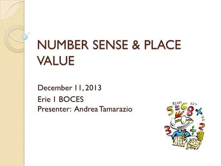 NUMBER SENSE & PLACE VALUE December 11, 2013 Erie 1 BOCES Presenter: Andrea Tamarazio.