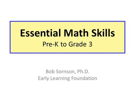 Essential Math Skills Pre-K to Grade 3 Bob Sornson, Ph.D. Early Learning Foundation.
