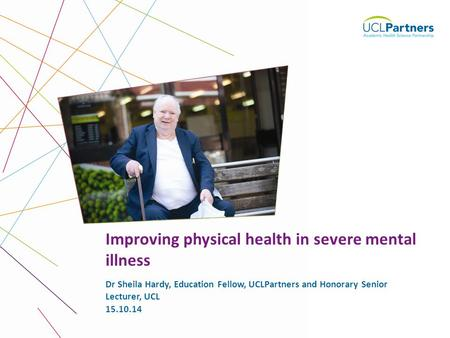 1 Dr Sheila Hardy, Education Fellow, UCLPartners and Honorary Senior Lecturer, UCL Improving physical health in severe mental illness 15.10.14.