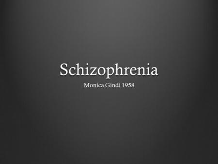 Schizophrenia Monica Gindi 1958. Table of Contents IntroductionSymptomsOnsetCause Neurological effect DiagnosisManagement.