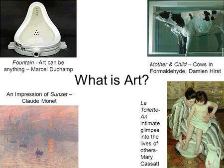 What is Art? Fountain - Art can be anything – Marcel Duchamp Mother & Child – Cows in Formaldehyde, Damien Hirst An Impression of Sunset – Claude Monet.