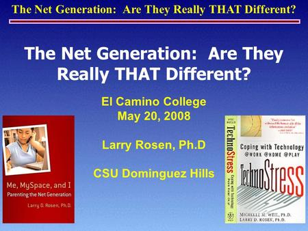 The Net Generation: Are They Really THAT Different? El Camino College May 20, 2008 Larry Rosen, Ph.D CSU Dominguez Hills.