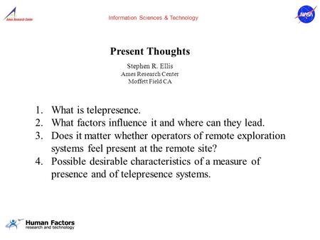 Present Thoughts Stephen R. Ellis Ames Research Center Moffett Field CA Information Sciences & Technology 1.What is telepresence. 2.What factors influence.