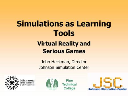 Simulations as Learning Tools Virtual Reality and Serious Games John Heckman, Director Johnson Simulation Center Pine Technical College.