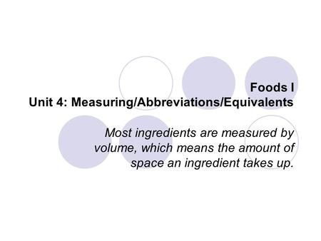 Foods I Unit 4: Measuring/Abbreviations/Equivalents Most ingredients are measured by volume, which means the amount of space an ingredient takes up.