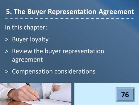 In this chapter: >Buyer loyalty >Review the buyer representation agreement >Compensation considerations 5. The Buyer Representation Agreement 76.