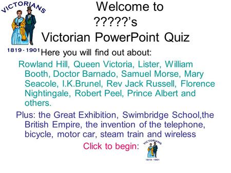 Welcome to ?????'s Victorian PowerPoint Quiz Here you will find out about: Rowland Hill, Queen Victoria, Lister, William Booth, Doctor Barnado, Samuel.