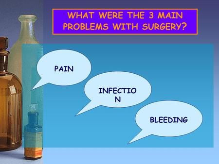 WHAT WERE THE 3 MAIN PROBLEMS WITH SURGERY ? PAIN INFECTIO N BLEEDING.