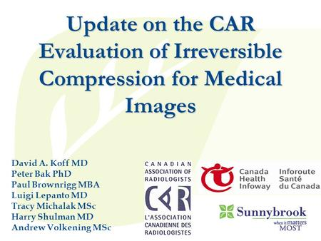 Update on the CAR Evaluation of Irreversible <strong>Compression</strong> for Medical <strong>Images</strong> David A. Koff MD Peter Bak PhD Paul Brownrigg MBA Luigi Lepanto MD Tracy Michalak.