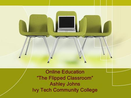 "Online Education ""The Flipped Classroom"" Ashley Johns Ivy Tech Community College."