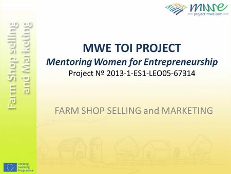 MWE TOI PROJECT Mentoring Women for Entrepreneurship Project Nº 2013-1-ES1-LEO05-67314 FARM SHOP SELLING and MARKETING.