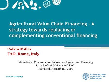 Www.fao.org/ag/ags Agricultural Value Chain Financing – A strategy towards replacing or complementing conventional financing Calvin Miller FAO, Rome, Italy.
