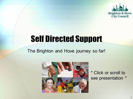 1 Self Directed Support The Brighton and Hove journey so far! * Click or scroll to see presentation *