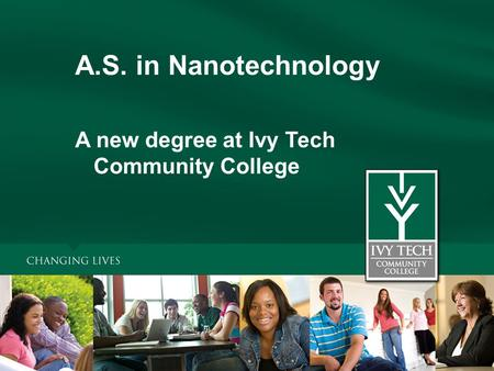 A.S. in Nanotechnology A new degree at Ivy Tech Community College.