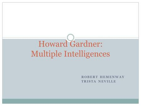 ROBERT HEMENWAY TRISTA NEVILLE Howard Gardner: Multiple Intelligences.