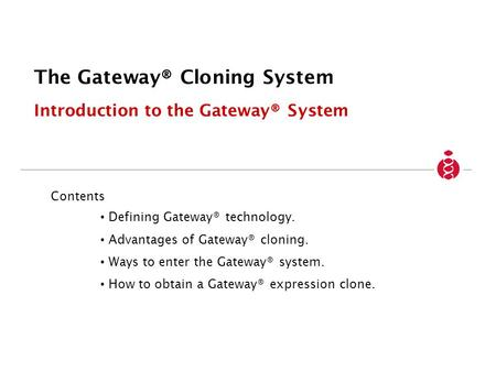 The Gateway® Cloning System Introduction to the Gateway® System Contents Defining Gateway® technology. Advantages of Gateway® cloning. Ways to enter the.